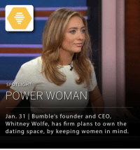 "Whitney Wolfe (@whitwolfe) the founder and CEO of Bumble, Forbes 30-under-30 winner, and top role model for all aspiring female entrepreneurs is rapidly pushing the limits of the dating space. Bumble has taken a page out of Snapchat's and Instagram's books by launching BumbleVID, which allows users to post their own ""stories"" to their Bumble accounts. In addition to the improved social features, Bumble has introduced matching features that extend well beyond the dating realm and into areas such as friendship and business. Without knowing exactly what Ms. Wolfe has in mind, it is very clear that she has big plans in 2017.: SPOTLIGHT  POWER WOMAN  Jan. 31 l Bumble's founder and CEO  Whitney Wolfe, has firm plans to own the  dating space, by keeping women in mind Whitney Wolfe (@whitwolfe) the founder and CEO of Bumble, Forbes 30-under-30 winner, and top role model for all aspiring female entrepreneurs is rapidly pushing the limits of the dating space. Bumble has taken a page out of Snapchat's and Instagram's books by launching BumbleVID, which allows users to post their own ""stories"" to their Bumble accounts. In addition to the improved social features, Bumble has introduced matching features that extend well beyond the dating realm and into areas such as friendship and business. Without knowing exactly what Ms. Wolfe has in mind, it is very clear that she has big plans in 2017."