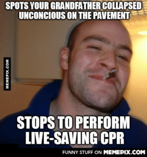 My grandfather was rushed to Intensive Care today.omg-humor.tumblr.com: SPOTS YOUR GRANDFATHER COLLAPSED  UNCONCIOUS ON THE PAVEMENT  STOPS TO PERFORM  LIVE-SAVING CPR  FUNNY STUFF ON MEMEPIX.COM  MEMEPIX.COM My grandfather was rushed to Intensive Care today.omg-humor.tumblr.com