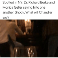 Monica and Richard reunited in NY last night and I'm shook over it.: Spotted in NY: Dr. Richard Burke and  Monica Geller saying hi to one  another. Shook. What will Chandler  say? Monica and Richard reunited in NY last night and I'm shook over it.