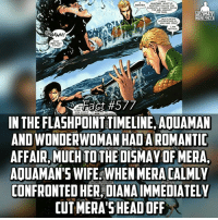 """Facts, Head, and Memes: SPOTTED YOU ON THE  SURFACE A SHAPE FROM  LTIMATE  HERO FACTS  WHO ARE YOU  GAAAHH!  THING?  IN THE FLASHPOINTTIMELINE, AOUAMAN  AND WONDER  AFFAIR MUCH TOTHE DISMAY OF MERA,  AOUAMAN'S WIFE WHEN MERACALMLY  IONFRONTED HER, DIANA IMMEDIATELY  CUT MERA'S HEAD OFF After she removed Mera's head, she wore her helmet and crown as a """"warning""""...she was a savage😍😍😍 -- Rate our account 1-10 and tell us what we can work on below!"""