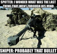 . ✅ Double tap the pic ✅ Tag your friends ✅ Check link in my bio for badass stuff - usarmy 2ndamendment soldier navyseals gun flag army operator troops tactical armedforces weapon patriot marine usmc veteran veterans usa america merica american coastguard airman usnavy militarylife military airforce tacticalgunners: SPOTTER:I WONDER WHAT WAS THE LAST  THING THAT WENT THROUGH HIS MIND  SNIPER: PROBABLY THAT BULLET . ✅ Double tap the pic ✅ Tag your friends ✅ Check link in my bio for badass stuff - usarmy 2ndamendment soldier navyseals gun flag army operator troops tactical armedforces weapon patriot marine usmc veteran veterans usa america merica american coastguard airman usnavy militarylife military airforce tacticalgunners