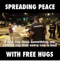 Bad, Dank, and Doe: SPREADING PEACE  FreeHugsProjectav  POLICE  If one cop does something, we  cannot say that every cop is bad  WITH FREE HUGS Guy offers out free hugs after Charlotte riots...  Credit: Free Hugs Project