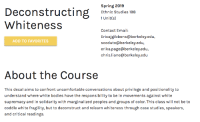 Bodies , Email, and Spring: Spring 2019  Ethnic Studies 198  Deconstruise a  Whiteness  ni)  Contact Email:  Ericajgibbons@berkeley.edu,  scoduto@berkeley.edu,  erika.page@berkeley.edu,  chris.liane@berkeley.edu  ADD TO FAVORITES  About the Course  This decal aims to confront uncomfortable conversations about privilege and positionality to  understand where white bodies have the responsibility to be in movements against white  supremacy and in solidarity with marginalized peoples and groups of color. This class will not be to  coddle white fragility, but to deconstruct and relearn whiteness through case studies, speakers,  and critical readings.