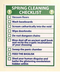Via Obvious Plant: SPRING CLEANING  CHECKLIST  Vacuum floors  O Wash baseboards  Scream cathartically into the void  Wipe doorknobs  De-rust dungeon chains  Blow dust off an ancient spell book  and recite the cryptic incantations  of your choosing  Sweep the panic chamber  FEED THE BASILISK  Shed your human disguise and  bathe the glistening exoskeleton  hidden within Via Obvious Plant
