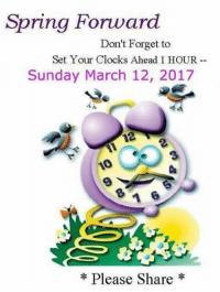 Spring Forward  Don't Forget to  Set Your Clocks Ahead 1 HOUR  Sunday March 12, 2017  10  Please Share