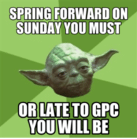 SPRING FORWARD ON  SUNDAY YOU MUST  OR LATE TOGPC  YOU WILL BE