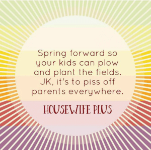 Dank, Parents, and Coffee: Spring forward so  your kids can plow  and plant the fields.  JK, it's to piss off  parents everywhere  HOUSEVWIFE PIUS Coffee me. Now. 😩