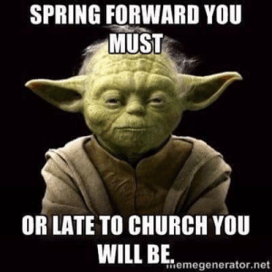 Church, True, and Spring: SPRING FORWARD YOU  MUST  OR LATE TO CHURCH YOU  memegenerator.net True it is.