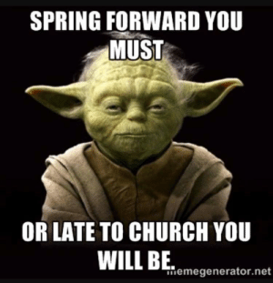 Advice, Church, and Reddit: SPRING FORWARD YOU  MUST  OR LATE TO CHURCH YOU  nemegenerator.net Yoda's Advice Today