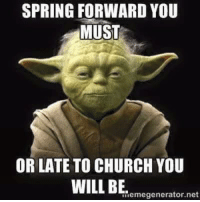 SPRING FORWARD YOU  MUST  OR LATE TO CHURCH YOU  WILL BE