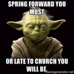 Church, Live, and Spring: SPRING FORWARD YOU  MUST  OR LATE TO CHURCH YOU  WILL BE  memegenerator.net 3 months to live, i have