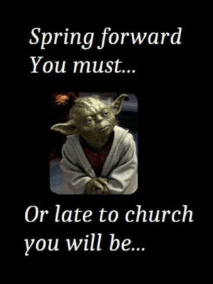 Church, Yoda, and Spring: Spring forward  You must...  Or late to church  you will be. Yoda Says