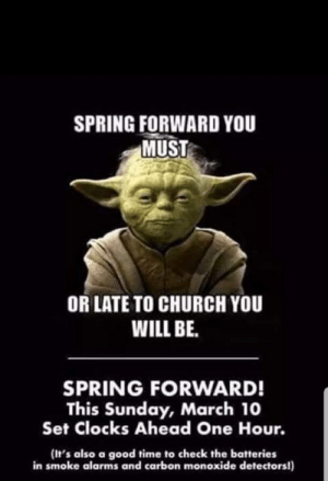 Church, Good, and Spring: SPRING FORWARD YOU  MUST  OR LATE TO CHURCH YOU  WILL BE  SPRING FORWARD!  This Sunday, March 10  Set Clocks Ahead One Hour.  (It's also a good time to check the batteries  in smoke alarms and carbon monoxide detectors!) I'm a bit late but