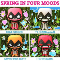 I want to love you spring, but ALLERGIES. 🌸😡😷 teentitansgo raven spring: SPRING IN FOUR MOODS  I LOVE FLOWERS!  IT'S RAINING. AGAIN.  WHY DO BUGS EXIST!?  I HATE FLOWERS. I want to love you spring, but ALLERGIES. 🌸😡😷 teentitansgo raven spring