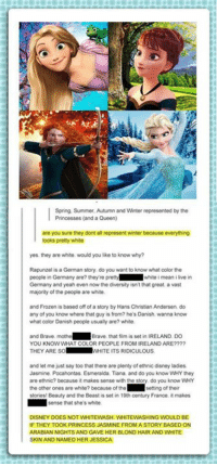 One of the best comebacks ever: Spring, Summer, Autumn and Winter represented by the  Princesses (and a Queen)  are you sure they dont all represent winter because everything  looks pretty white  yes they are white. would you like to know why?  Rapunzel is a German story do you want to know what color the  people in Germany are? they're pretty  white i mean ilve in  Germany and yeah even now the diversity isn't that great a vast  majority of the people are white  and Frozen is based off of a story by Hans Christian Andersen, do  any of you know where that guy is from? he's Danish wanna know  what color Danish people usually are? white.  and Brave mother  Brave. that film is set in IRELAND. Do  YOU KNOW WHAT COLOR PEOPLE FROM IRELAND ARE????  THEY ARE SO  WHITE ITS RIDICULOUS.  and let me just say too that there are plenty of ethnic disney ladies  Jasmine, Pocahontas Esmeralda, Tiana and do you know WHY they  are ethnic? because it makes sense with the sory do you know WHY  the other ones are white?  because of the  setting of their  Beauty and the Beast is set in 19th century France it makes  stores  sense that she's white.  DISNEY DOES NOT WHITEWASH WHITEWASHING WOULD BE  IF THEY TOOK PRINCESS JASMINE FROMA STORY BASED ON  ARABIAN NIGHTS AND GAVE HER BLOND HAIRAND WHITE  SKIN AND NAMED HER JESSICA One of the best comebacks ever