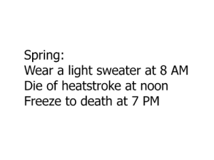 Dank, Death, and Spring: Spring:  Wear a light sweater at 8 AM  Die of heatstroke at noon  Freeze to death at 7 PM why is the weather toying with my emotions like that