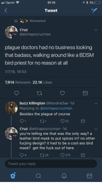 Ass, Blackpeopletwitter, and Business: Sprint  01:15  Tweet  t A) Retweeted  Cruz  @elchapocruzman  plague doctors had no business looking  that badass, walking around like a BDSM  bird priest for no reason at all  1/7/18, 18:53  7,914 Retweets 22.1K Likes  buzz killington @KendraDae 1d  Replying to @elchapocruzman  Besides the plague of course  52  Cruz @elchapocruzman 1o  you're telling me that was the only way? a  leather bird mask to put spices in? no other  fucjing design? it had to be a cool ass bird  mask? get the fuck out of here  4  ↑128  375  Tweet your reply <p>BDSM bird priests (via /r/BlackPeopleTwitter)</p>