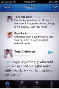 Savage af: Sprint  10:30 PM  89%  Tweet  Profile  Tom Anderson  @myspace tom  2h  People keep asking, so I'll say it:  fear over Instagram's terms change  is ridiculous... Get real folks!  Polo Tapia  polotapia  @myspacetom says the guys that  was not able to keep a social  network alive  Tom Anderson  @myspace tom  polotapia says the guy who sold  myspace in 20o5 for $58o million  while you slave away hoping for a  half-day off  12/19/12, 8:11 PM  Home  Connect  Discover  Me Savage af