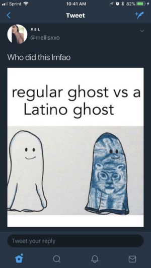 Who did this LMFAO: Sprint  10:41 AM  Tweet  ME L  @mellisxxo  Who did this Imfao  regular ghost vs a  Latino ghost  Tweet your reply Who did this LMFAO