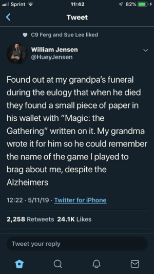 "awesomacious:  The one who tweeted is also a world class player: Sprint  11:42  Tweet  c9 Ferg and Sue Lee liked  William Jensen  @HueyJensen  Found out at my grandpa's funeral  during the eulogy that when he died  they found a small piece of paper in  his wallet with ""Magic: the  Gathering"" written on it. My grandma  wrote it for him so he could remember  the name of the game l played to  brag about me, despite the  Alzheimers  12:22 5/11/19 Twitter for iPhone  2,258 Retweets 24.1K Likes  Tweet your reply awesomacious:  The one who tweeted is also a world class player"