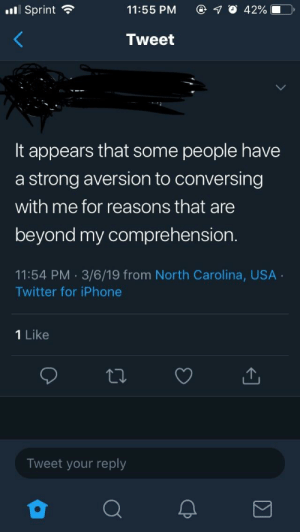 """Iphone, Twitter, and North Carolina: Sprint  11:55 PM  1 0 42%  Tweet  It appears that some people have  a strong aversion to conversing  with me for reasons that are  beyond my comprehension.  11:54 PM 3/6/19 from North Carolina, USA  Twitter for iPhone  1 Like  Tweet your reply an account for my university that's really popular, but has been posting some """"controversial"""" comments recently"""