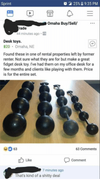"""Tumblr, Blog, and Desk: Sprint  2125%. 9:35 PM  Omaha Buy/Sell/  rade  44 minutes ago  Desk toys.  $20 Omaha, NE  Found these in one of rental properties left by former  renter. Not sure what they are for but make a great  fidget desk toy. I've had them on my office desk fora  few months and clients like playing with them. Price  is for the entire set.  63  63 Comments  Like  Comment  7 minutes ago  That's kind of a shitty deal <p><a href=""""http://memehumor.net/post/165504321288/man-what-a-shitty-deal"""" class=""""tumblr_blog"""">memehumor</a>:</p>  <blockquote><p>Man, what a shitty deal.</p></blockquote>"""