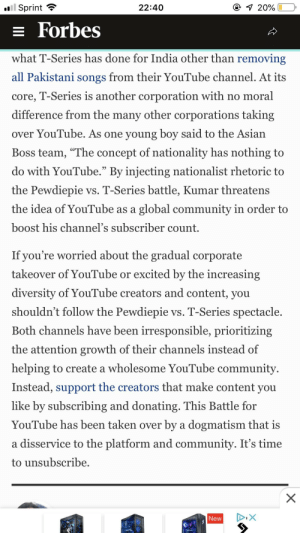 """Thank you Forbes, very cool: Sprint  22:40  E Forbes  what T-Series has done for India other than removing  all Pakistani songs from their YouTube channel. At its  core, T-Series is another corporation with no moral  difference from the many other corporations taking  over YouTube. As one young boy said to the Asian  Boss team, """"The concept of nationality has nothing to  do with YouTube."""" By injecting nationalist rhetoric to  the Pewdiepie vs. T-Series battle, Kumar threatens  the idea of YouTube as a global community in order to  boost his channel's subscriber count.  If you re worried about the gradual corporate  takeover of YouTube or excited by the increasing  diversity of YouTube creators and content, you  shouldn't follow the Pewdiepie vs. T-Series spectacle.  Both channels have been irresponsible, prioritizing  he attention growth of their channels instead of  helping to create a wholesome YouTube community  Instead, support the creators that make content you  like by subscribing and donating. This Battle for  YouTube has been taken over by a dogmatism that is  a disservice to the platform and community. It's time  to unsubscribe  New Thank you Forbes, very cool"""