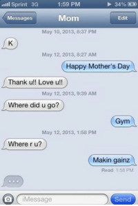 Gym, Love, and Memes: Sprint 3G  1:59 PM  34%  Mom  Messages  Edit  May 10, 2013, 8:37 PM  May 12, 2013, 8:27 AM  Happy Mother's Day  Thank u!! Love u!!  May 12, 2013, 9:39 AM  Where did u go?  Gym  May 12, 2013, 1:58 PM  Where r u?  Makin gainz  Read 1:58 PM  i Message  Send That feel when torn between two commitments. How many of you had this happen to them yesterday?   Gym Memes