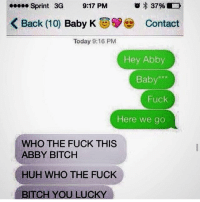 Baby, It's Cold Outside, Bitch, and Fucking: Sprint 3G  9:17 PM  37% D  K Back (10)  Baby K  Contact  Today 9:16 PM  Hey Abby  Baby  Fuck  Here we go  WHO THE FUCK THIS  ABBY BITCH  HUH WHO THE FUCK  ITCH YOU LUCKY Setting yourself up 😂