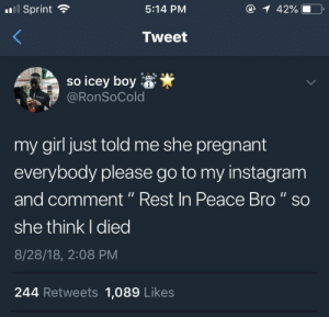 "Dank, Instagram, and Memes: Sprint  5:14 PM  42% 10.  Tweet  so icey boy  @RonSoCold  my girl just told me she pregnant  everybody please go to my instagram  and comment"" Rest In Peace Bro"" so  she think I died  8/28/18, 2:08 PM  244 Retweets 1,089 Likes Rest in Peace Bro! by DroDoesWork21 MORE MEMES"