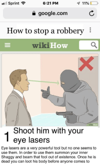 Crazy, Google, and google.com: Sprint ?  6:21 PM  a google.com  How to stop a robbery  wikiHow  Но  ow  Shoot him with your  eye lasers  Eye lasers are a very powerful tool but no one seems to  use them. In order to use them summon your inner  Shaggy and beam that fool out of existence. Once he is  dead you can loot his body before anyone comes to They are crazy underrated