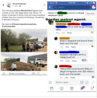 Anaconda, Children, and Family: , Sprint  6:44 PM  O 70% -  Proud American  31 mins  5  KSearch  This morning, McAllen #BorderPatrol Agents took  custody of over 100 illegal aliens near Abram, TX,  mainly comprised of family units and unaccompanied  children from the countries of Honduras, Guatemala,  El Salvador & Kosovo.  comment on Proud View Post  Replies to  American's post  Border patrol agent  We need to #CloseimmigrationLoopholes  #UnSustainable  this is what we go through  daily.  12m Sad Reply  Build a catapault and launch them  back over the wall  11m Like Reply  NOBODY MESSES WITH A  TREBUCHET!!!!  10m Love Reply 2  Trebuchets could launch 90kg of  illegal immigrants over 300 meters  back over the border.  7m Like Reply  ( Write a comment  GIF  2  O Write a reply...  GIFI (  3