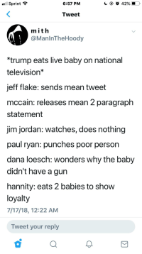 Paul Ryan, Politics, and Alex Jones: Sprint ?  6:57 PM  Tweet  mith  @ManlnTheHoody  *trump eats live baby on national  television*  jeff flake: sends mean tweet  mccain: releases mean 2 paragraph  statement  jim jordan: watches, does nothing  paul ryan: punches poor person  dana loesch: Wonders why the baby  didn't have a gun  hannity: eats 2 babies to shovw  loyalty  7/17/18, 12:22 AM  Tweet your reply
