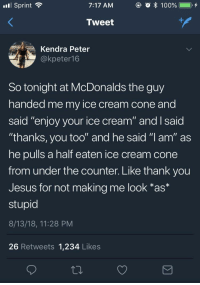 """Jesus, McDonalds, and Thank You: Sprint ?  7:17 AM  Tweet  Kendra Peter  @kpeter1 6  So tonight at McDonalds the guy  handed me my ice cream cone and  said """"enjoy your ice cream"""" and I said  """"thanks, you too"""" and he said """"l am"""" as  he pulls a half eaten ice cream cone  from under the counter. Like thank you  Jesus for not making me look *as*  stupid  8/13/18, 11:28 PM  26 Retweets 1,234 Likes"""