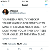 Aaliyah, Sprint, and Mind: Sprint  7:27 AM  Tweet  AALIYAH  @NOTORIOUSAALI  YOU NEED A REALITY CHECK IF  YOU'RE WAITING FOR SOMEONE TO  MAKE THEIR MIND ABOUT YOU. THEY  DONT WANT YOU. IF THEY CANT SEE  YOUR VALUE, LET THEM STAY BLIND  2/14/18, 7:49 PM  18.1K Retweets 48.7K Likes