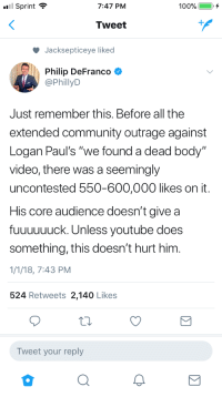 "Community, Politics, and Tumblr: Sprint ?  7:47 PM  Tweet  Jacksepticeye liked  Philip DeFranco  @PhillyD  Just remember this. Before all the  extended community outrage against  Logan Paul's ""we found a dead body""  video, there was a seemingly  uncontested 550-600,000 likes on it  His core audience doesn't give a  fuuuuuuck. Unless youtube does  something, this doesn't hurt him.  1/1/18, 7:43 PM  524 Retweets 2,140 Likes  Tweet your reply <p><a href=""https://h3h4.tumblr.com/post/169208921472/things-i-could-do-with-less-of-in-2018-politics"" class=""tumblr_blog"">h3h4</a>:</p>  <blockquote><p>Things I could do with less of in 2018. Politics and Jake & Logan Paul.</p></blockquote>"