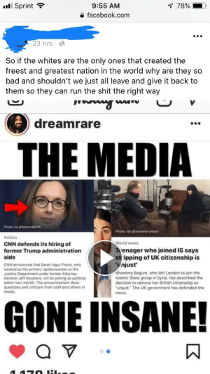 """Every one of their posts belongs here unfortunately: Sprint  78%  9:55 AM  a facebook.com  23 hrs  So if the whites are the only ones that created the  freest and greatest nation in the world why are they so  bad and shouldn't we just all leave and give it back to  them so they can run the shit the right way  dreamrare  00e  THE MEDIA  Photo via @NewstalkFM  Politics  CNN defends its hiring of  Photo via @ sommervilletv  World news  former Trump administration  aide  enager who joined IS says  stripping of UK citizenship is  njust  CNN announced that Sarah Isgur Flores, who  worked as the primary spokeswoman at the  Justice Department under former Attorney  General Jeff Sessions, will be joining as political  editor next month. The announcement drew  questions and criticism from staff and others in  media  Shamima Begum, who left London to join the  Islamic State group in Syria, has described the  decision to remove her British citizenship as  unjust."""" The UK government has defended the  move  GONE INSANE! Every one of their posts belongs here unfortunately"""
