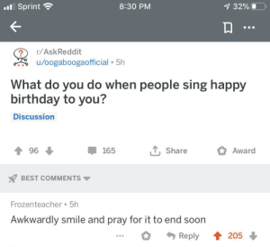 meirl: .Sprint  8:30 PM  7 32%  r/AskReddit  /oogaboogaofficial 5h  What do you do when people sing happy  birthday to you?  Discussion  , Share  Award  96  165  BEST COMMENTS  Frozenteacher 5h  Awkwardly smile and pray for it to end soon  4205  Reply meirl