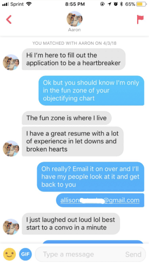 Gif, Lol, and Best: Sprint ?  8:55 PM  e 1 0 * 65%) 0.  Aaron  YOU MATCHED WITH AARON ON 4/3/18  Hi I'm here to fill out the  application to be a heartbreaker  Ok but you should know I'm only  in the fun zone of your  objectifying chart  The fun zone is where I live  I have a great resume with a lot  of experience in let downs and  broken hearts  Oh really? Email it on over and I'll  have my people look at it and get  back to you  allison  @g  mail.com  I just laughed out loud lol best  start to a convo in a minute  GIF  Type a message  Send My bio says that I'm looking to get my heart brokentotally hiring this guy for the job