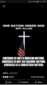 America, God, and Muslim: Sprint  88%. 2:31 PM  .00  ONE NATION UNDER GOD  NOT ALLAH  AMERICA IS NOTA MUSLIM NATION.  AMERICA IS NOTAN ISLAMIC NATION.  AMERICA ISA CHRISTIAN NATION  AMEN... See More  28.8K  6.8K Comments  Like  Comment