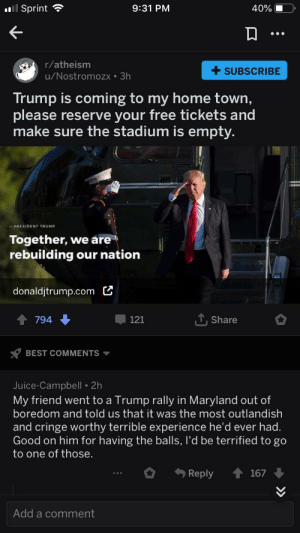 Apparently, Juice, and Politics: Sprint  9:31 PM  40%-  r/atheism  u/Nostromozx 3h  +SUBSCRIBE  Trump is coming to my home town,  please reserve your free tickets and  make sure the stadium is empty  -PRESIDENT TRUMP  Together, we are  rebuilding our nation  donaldjtrump.com C  794  -121  T,Share  BEST COMMENTS  Juice-Campbell 2h  My friend went to a Trump rally in Maryland out of  boredom and told us that it was the most outlandish  and cringe worthy terrible experience he'd ever had  Good on him for having the balls, I'd be terrified to go  to one of those  Reply 167  Add a comment Apparently religion is now associated with politics despite them preaching otherwise?