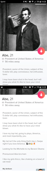 """Abraham Lincoln, America, and Bailey Jay: Sprint  Abe, 21  President at United States of America  56 miles away  President, savior of the Union, subject of the  5 dollar bill, play connoisseur, hat enthusiast,  lover  l may have been shot in the head, but I will  show you what it's like to have your mind  blown   Abe, 21  President at United States of America  9 56 miles away  President, savior of the Union, subject of the  dollar bill, play connoisseur, hat enthusiast,  lover  lmay have been shot in the head, but I will  show you what it's like to have your mind  blown  I love my top hat, going to plays, America,  and most importantly, you  My hat isn't the only thing that's big : Swipe  right if you love America. Ls  Looking for the Michelle to my Barack Obama  Pronounced Abe-bro-ham  like my girls thiccc, like choking on a bowl of  oat meal  My Anthem <p><a href=""""http://celticpyro.tumblr.com/post/169278718034/kekoslovakia-surejan-jpeg-1r3l4nd13"""" class=""""tumblr_blog"""">celticpyro</a>:</p>  <blockquote><p><a href=""""http://kekoslovakia.tumblr.com/post/169278348784/surejan-jpeg-1r3l4nd13-surejan-jpeg-i"""" class=""""tumblr_blog"""">kekoslovakia</a>:</p><blockquote> <p><a href=""""http://surejan-jpeg.tumblr.com/post/169278271078/1r3l4nd13-surejan-jpeg-i-matched-with"""" class=""""tumblr_blog"""">surejan-jpeg</a>:</p> <blockquote> <p><a href=""""https://1r3l4nd13.tumblr.com/post/169277270038/surejan-jpeg-i-matched-with-abraham-lincoln"""" class=""""tumblr_blog"""">1r3l4nd13</a>:</p>  <blockquote> <p><a href=""""http://surejan-jpeg.tumblr.com/post/169274731443/i-matched-with-abraham-lincoln-thats-exciting"""" class=""""tumblr_blog"""">surejan-jpeg</a>:</p>  <blockquote><p>I matched with Abraham Lincoln. That's exciting.</p></blockquote>  <p>Isn't he married though?</p> </blockquote>  <p>Lots of married couples are looking to spice things up with Tinder. Lincoln is kinky. </p> </blockquote> <figure data-orig-height=""""176"""" data-orig-width=""""200""""><img src=""""https://78.media.tumblr.com/9fe2b93d34f35f3478d0bf960b1a4b0d/tumblr"""