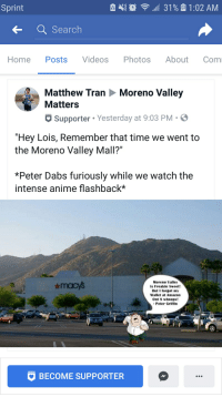 "Amazon, Anime, and The Dab: Sprint  Home Posts Videos Photos About Com  Matthew Tran Moreno Valley  Matters  Supporter Yesterday at 9:03 PM-  ""Hey Lois, Remember that time we went to  the Moreno Valley Mall?""  *Peter Dabs furiously while we watch the  intense anime flashback*  Moreno Valley  Is Freakin Sweet!  But I forgot my  Wallet at Amazon  Ont S whoops!  Peter Griffln  BECOME SUPPORTER"