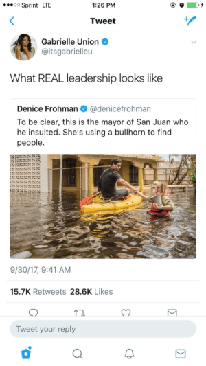 let em know: Sprint LTE  1:26 PM  Tweet  Gabrielle Union  aitsgabrielleu  What REAL leadership looks like  Denice Frohman@denicefrohman  To be clear, this is the mayor of San Juan who  he insulted. She's using a bullhorn to find  people  9/30/17, 9:41 AM  15.7K Retweets 28.6K Likes  Tn.  C)  Tweet your reply let em know