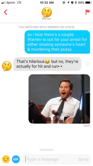 Warren has warrants: Sprint LTE  10:32 AM  O * 88%  Warren  YOU MATCHED WITH WARREN ON 2/10/18  so i hear there's a couple  Warren-ts out for your arrest for  either stealing someone's heart  & murdering their pussy  That's hilariousbut no, they're  actually for hit and run  Sent  GIF  ype a message  Send Warren has warrants