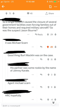Jason Bourne, Love, and News: Sprint LTE  11:10 AM  864%)  -+  45  T,Share  o a single suspect caused the closure of several  government facilities even forcing families out of  their homes and required military aircraft? Sco  was the suspect Jason Bourne?  Reply29  it was Michael Scarn  Good thing Burt Macklin was on the case  His partner was some rookie by the name  of Johnny Karate  3  Agent michael scarn  HRC hopefully