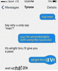 "Wait no via /r/memes http://bit.ly/2MaXBQJ: Sprint LTE 12:23 PM  Messages Tyrone  75%,  Details  Sup man  hey why u only say  man""?  cuz im uncomfortable  with using the racial slur  it's alright bro, ill give you  a pass  alright thersave  wait notthat one Wait no via /r/memes http://bit.ly/2MaXBQJ"