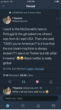 "Blackpeopletwitter, McDonalds, and Omg: Sprint LTE  2:07 PM  Threa  KATBRONA and 3 others liked  T'Ayannáa  @Ayannacuhh  I went to the McDonald's here irn  Portugal & the girl asked me where  was from & I said USA. Then she said  ""OMG you're American?! Is it true that  the ice cream machine is always  broken??I see it on Iwitter but idk what  it means"" Black twitter is really  global  5/17/18, 9:21 PM from Lisbon, Portugal  17.1K Retweets 58.5K Likes  T'Ayanna @Ayannacuhh 9h  While y'all are here add my ig  Tweet your reply <p>Black People Twitter International (via /r/BlackPeopleTwitter)</p>"