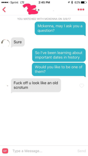 Gif, Tinder, and Fuck: Sprint LTE  2:45 PM  YOU MATCHED WITH MCKENNA ON 3/9/17  Mckenna, may l ask you a  question?  Sure  So I've been learning about  important dates in history  Would you like to be one of  them?  Fuck off u look like an old  scrotum  Gi  Type a Message...  GIF  Send Recently signed back up for tinder again. Its going about as I expected.
