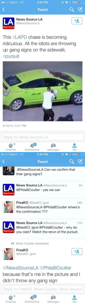 freekumdress: Yiiiiikes: Sprint LTE  5:54 PM  Tweet  LA  News Source LA  @NewsSourceLA  News Source  This #LAPD chase is becoming  ridiculous. All the idiots are throwing  up gang signs on the sidewalk.  pursuit  50  LL CA  4/10/15, 5:21 PM  Reply to News Source LA  Timelines  Notifications  Messages  Me   0 Sprint LTE  5:55 PM  Tweet  @NewsSourceLA Can we confirm that  their gang signs?  News Source LA @News SourceLA  2d  LA  @PhilaBCoulter - yes we can  News Source  FreaKO @NeeKO Ignd  18h  @NewsSourceLA @PhilaBCoulter where's  the confirmation ???  News Source LA @NewsSourceLA  @NeeKO Ignd @PhilaBCoulter - why do  you care? Watch the rerun of the pursuit.  17h  LA  News Source  Brian Coulter retweeted  FreaKO  @NeeKO_Ignd  @NewsSourceLA @PhilaBCoulter  because that's me in the picture and I  didn't throw any gang sign  Reply to FreaKO, Brian Coulter, News Source  Timelines  Notifications  Messages  Me freekumdress: Yiiiiikes